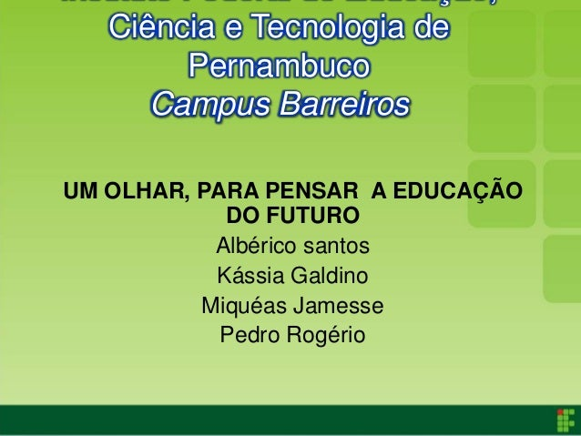 Ciência e Tecnologia de        Pernambuco      Campus BarreirosUM OLHAR, PARA PENSAR A EDUCAÇÃO            DO FUTURO      ...
