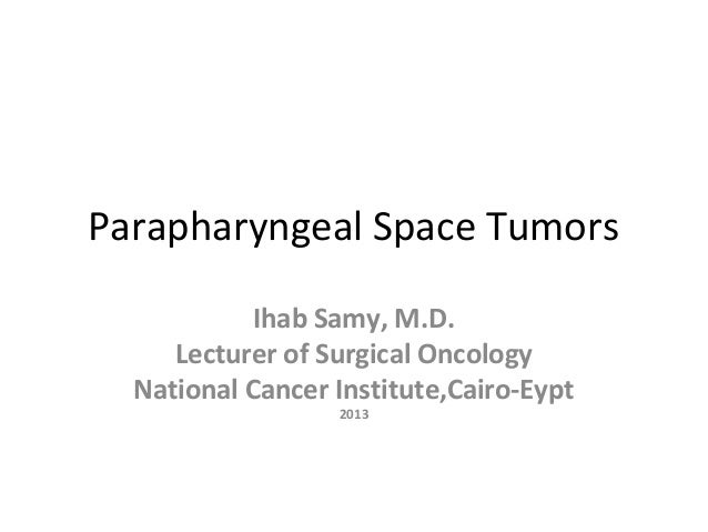 Parapharyngeal Space Tumors Ihab Samy, M.D. Lecturer of Surgical Oncology National Cancer Institute,Cairo-Eypt 2013