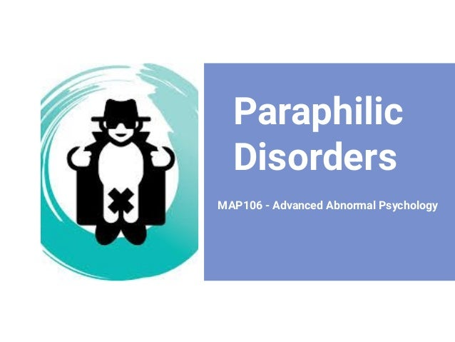 Paraphilic Disorders MAP106 - Advanced Abnormal Psychology