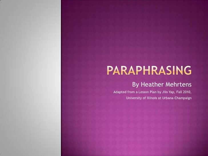 Paraphrasing <br />By Heather Mehrtens<br />Adapted from a Lesson Plan by Jiin Yap, Fall 2010,<br />University of Illinois...