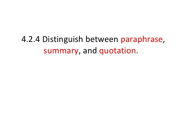 4.2.4 Distinguish between  paraphrase ,  summary , and  quotation .