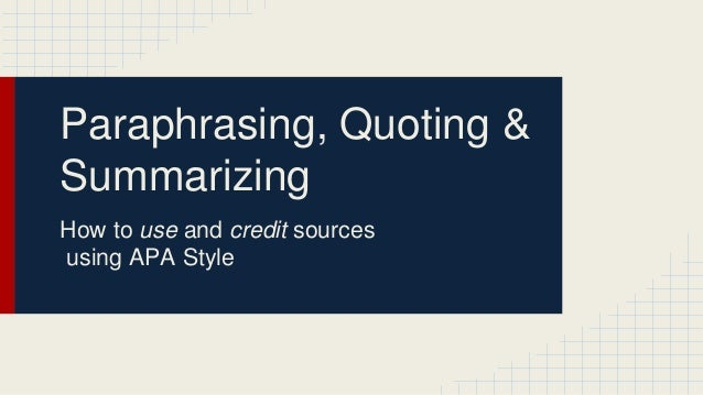 Paraphrasing, Quoting &  Summarizing  How to use and credit sources  using APA Style