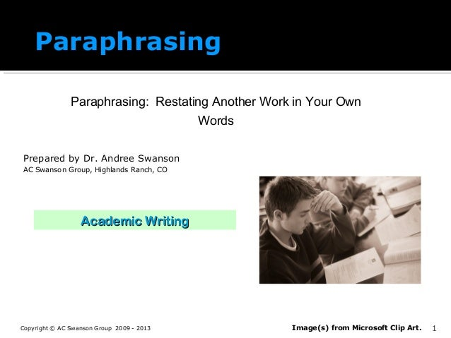 Paraphrasing Paraphrasing: Restating Another Work in Your Own Words Prepared by Dr. Andree Swanson AC Swanson Group, Highl...