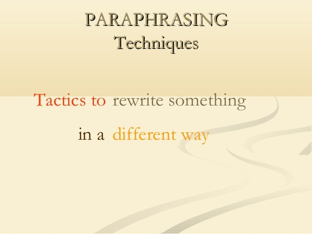 PARAPHRASING Techniques Tactics to rewrite something in a different way