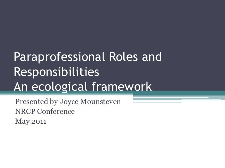 Paraprofessional Roles and ResponsibilitiesAn ecological framework<br />Presented by Joyce Mounsteven <br />NRCP Conferenc...