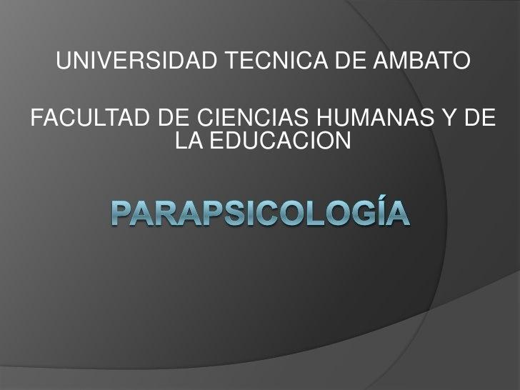 UNIVERSIDAD TECNICA DE AMBATO<br />FACULTAD DE CIENCIAS HUMANAS Y DE LA EDUCACION<br />parapsicología<br />