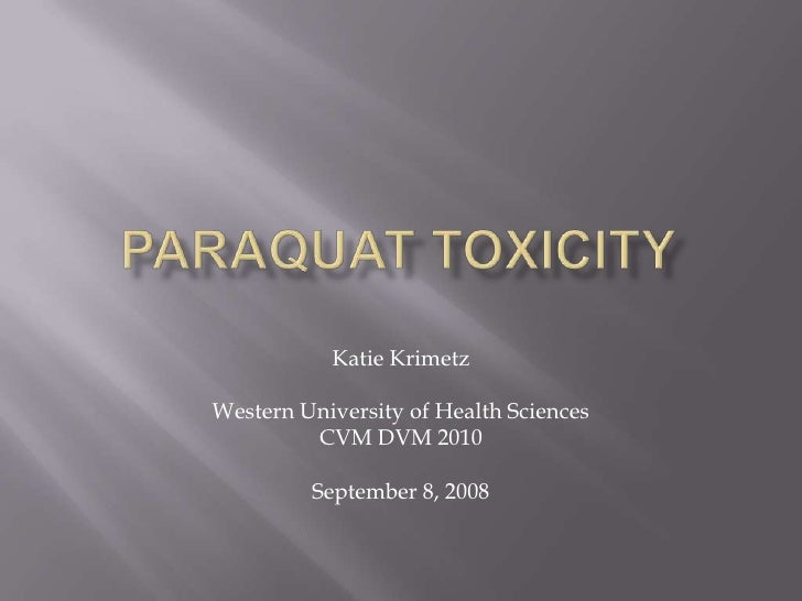 ParaquatToxicity<br />Katie Krimetz<br />Western University of Health Sciences<br />CVM DVM 2010<br />September 8, 2008<br />