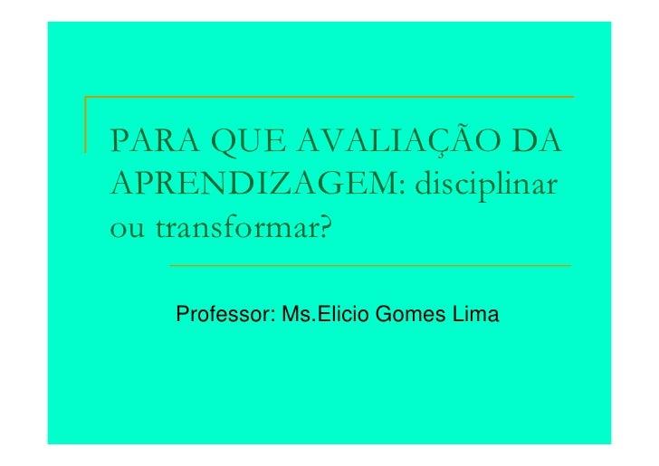 PARA QUE AVALIAÇÃO DAAPRENDIZAGEM: disciplinarou transformar?   Professor: Ms.Elicio Gomes Lima