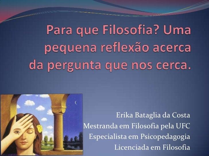 Para que Filosofia? Uma pequena reflexão acerca da pergunta que nos cerca.<br />Erika Bataglia da Costa<br />Mestranda em ...