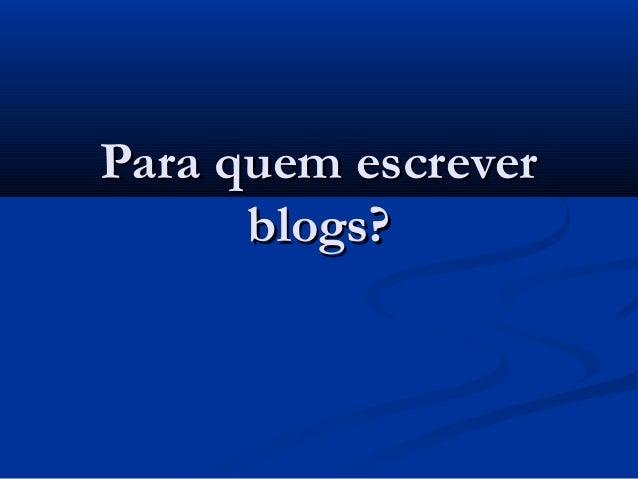 Para quem escreverPara quem escrever blogs?blogs?