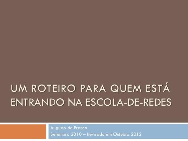UM ROTEIRO PARA QUEM ESTÁENTRANDO NA ESCOLA-DE-REDES      Augusto de Franco      Setembro 2010 – Revisado em Outubro 2012