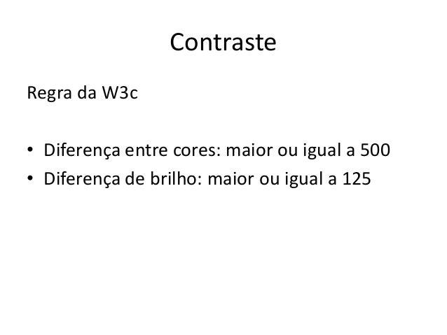 Contraste Regra da W3c • Diferença entre cores: maior ou igual a 500 • Diferença de brilho: maior ou igual a 125