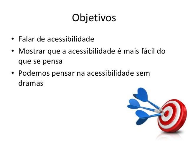 Objetivos • Falar de acessibilidade • Mostrar que a acessibilidade é mais fácil do que se pensa • Podemos pensar na acessi...