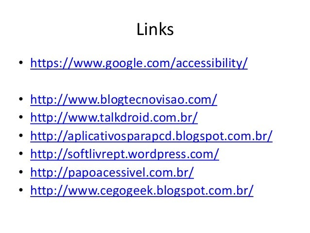 Links • https://www.google.com/accessibility/ • • • • • •  http://www.blogtecnovisao.com/ http://www.talkdroid.com.br/ htt...