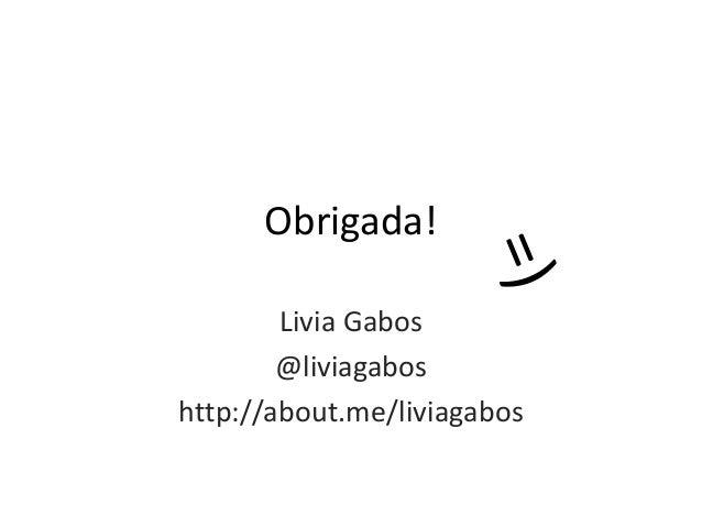 Obrigada! Livia Gabos @liviagabos http://about.me/liviagabos
