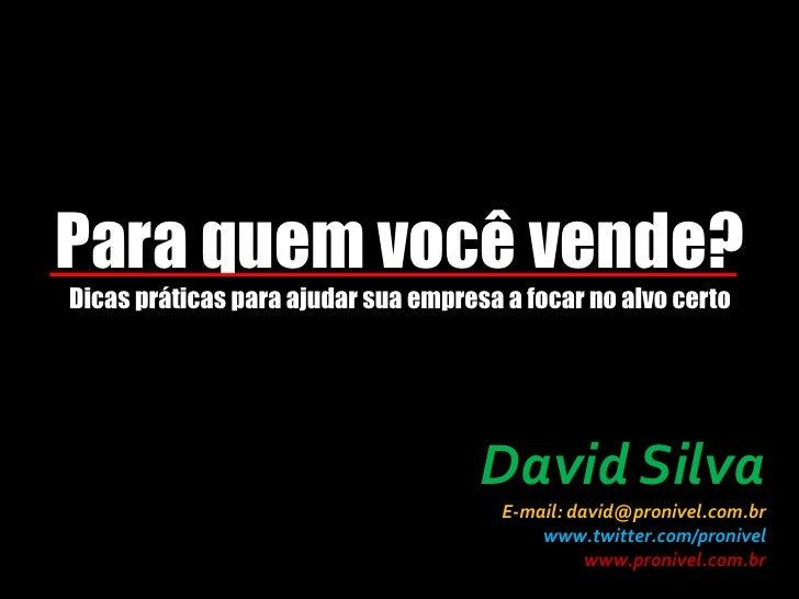 Para quem você vende?Dicas práticas para ajudar sua empresa a focar no alvo certo<br />David Silva<br />E-mail: david@pron...