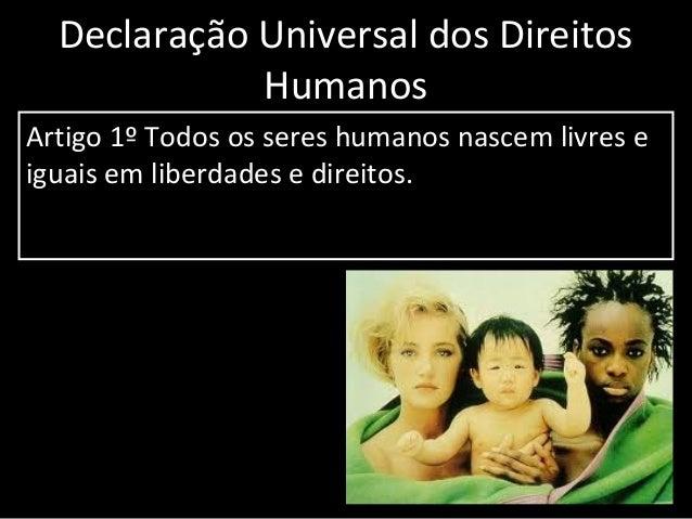 Declaração Universal dos Direitos Humanos Artigo 1º Todos os seres humanos nascem livres e iguais em liberdades e direitos...