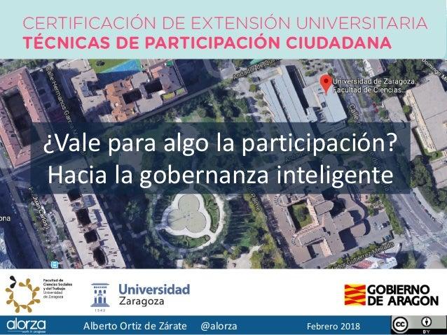 Alberto Ortiz de Zárate @alorza Febrero 2018 ¿Vale para algo la participación? Hacia la gobernanza inteligente