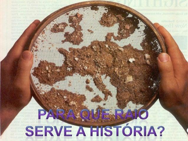 Sem consciência histórica sobre o nosso passado (e antepassados...) não perceberíamos quem somos.