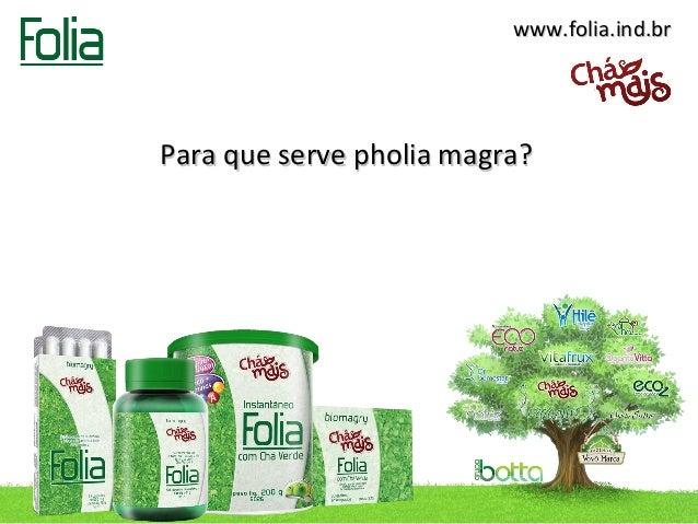 www.folia.ind.brPara que serve pholia magra?