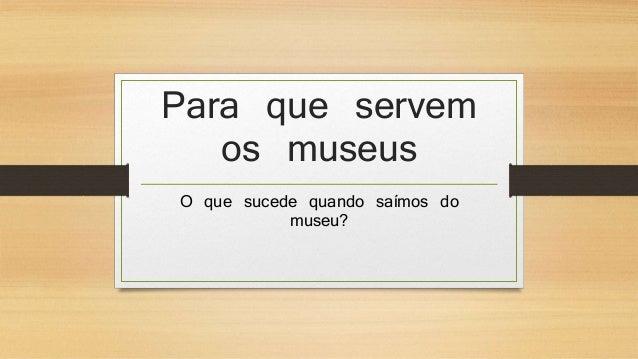 Para que servem  os museus  O que sucede quando saímos do  museu?