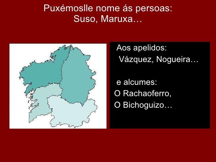 Puxémoslle nome ás persoas: Suso, Maruxa… <ul><li>Aos apelidos: </li></ul><ul><li>Vázquez, Nogueira… </li></ul><ul><li>e a...