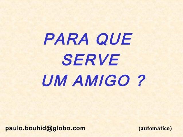 PARA QUE SERVE UM AMIGO ? paulo.bouhid@globo.com  (automático)
