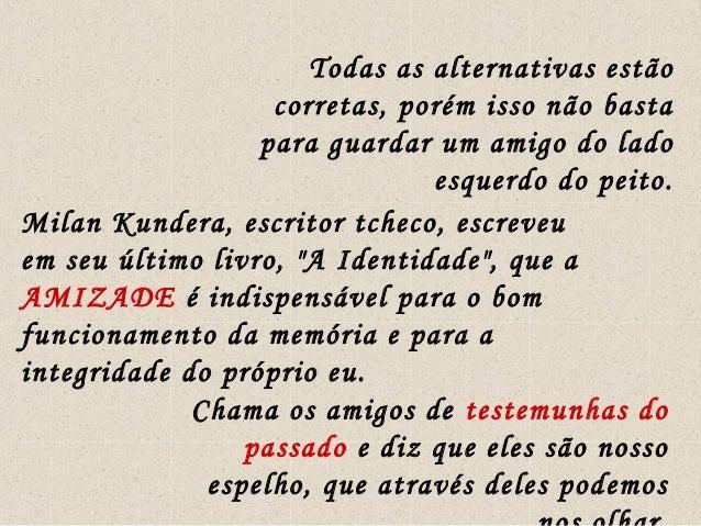 Todas as alternativas estão corretas, porém isso não basta para guardar um amigo do lado esquerdo do peito. Milan Kundera,...