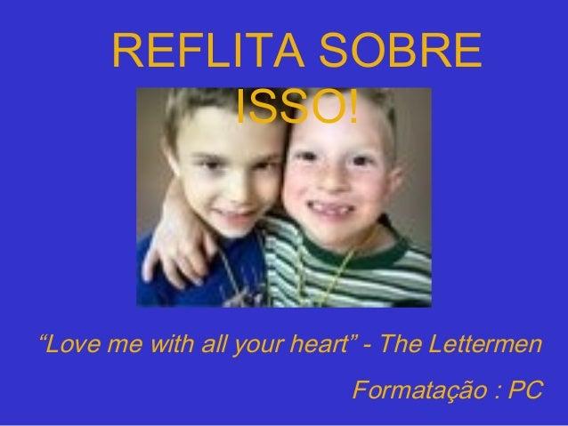 """REFLITA SOBRE ISSO!  """"Love me with all your heart"""" - The Lettermen Formatação : PC"""