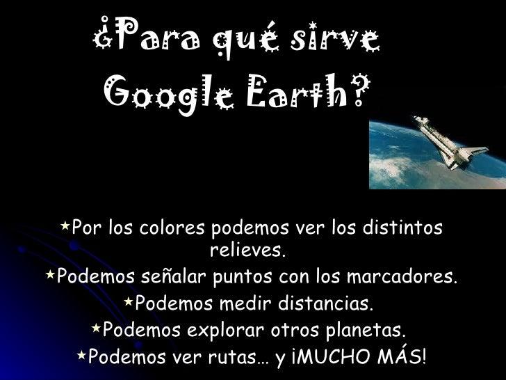 ¿Para qué sirve Google Earth? <ul><li>Por los colores podemos ver los distintos relieves.  </li></ul><ul><li>Podemos señal...