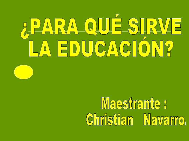 ¿PARA QUÉ SIRVE  LA EDUCACIÓN? Maestrante :  Christian  Navarro.