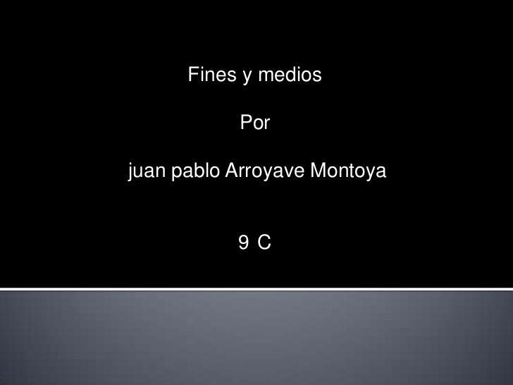 Fines y medios           Porjuan pablo Arroyave Montoya           9 C