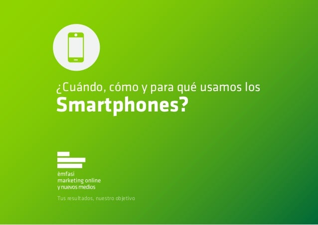 ¿Cuándo, cómo y para qué usamos losSmartphones?Tus resultados, nuestro objetivo