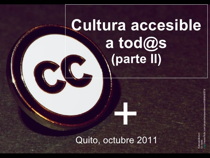 Cultura accesible a tod@s (parte II) Quito, octubre 2011 Kalexanderson Cc bysa http ://www.flickr.com/photos/kalexanderson...