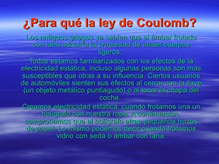¿Para qué la ley de Coulomb? Los antiguos griegos ya sabían que el ámbar frotado con lana adquiría la propiedad de atraer ...
