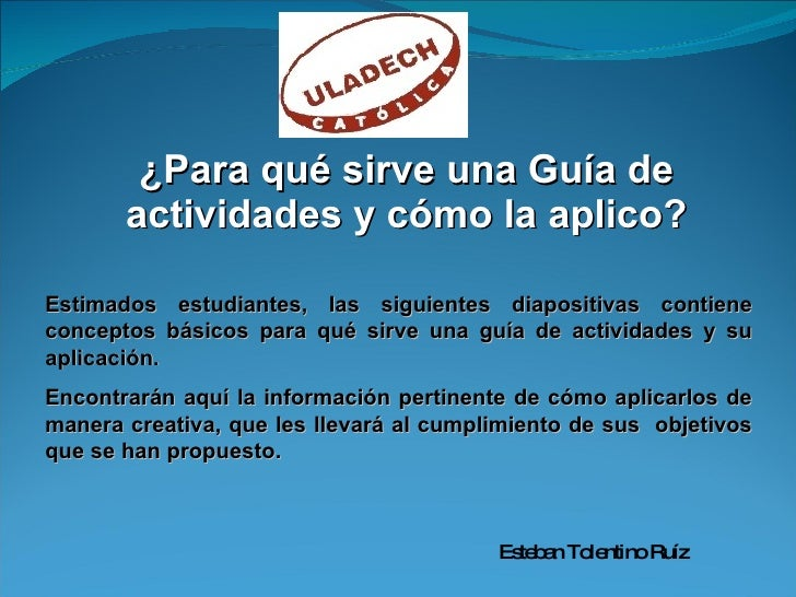 ¿Para qué sirve una Guía de actividades y cómo la aplico? Estimados estudiantes, las siguientes diapositivas contiene conc...