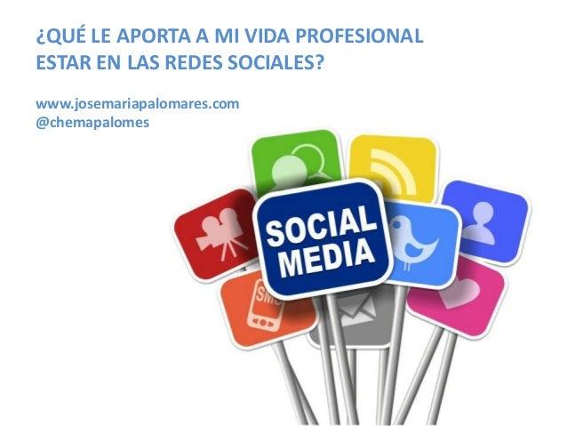 ¿QUÉ LE APORTA A MI VIDA PROFESIONALESTAR EN LAS REDES SOCIALES?www.josemariapalomares.com@chemapalomes