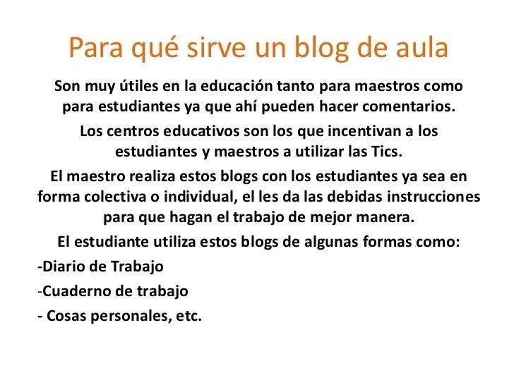 Para qué sirve un blog de aula<br />Son muy útiles en la educación tanto para maestros como para estudiantes ya que ahí pu...