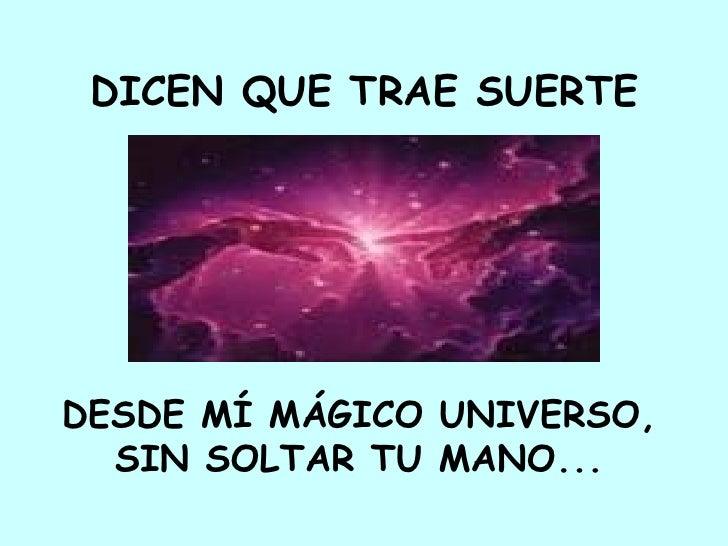 DICEN QUE TRAE SUERTE     DESDE MÍ MÁGICO UNIVERSO,   SIN SOLTAR TU MANO...