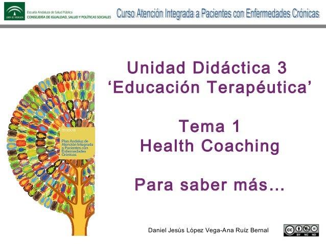 Daniel Jesús López Vega-Ana Ruíz Bernal Unidad Didáctica 3 'Educación Terapéutica' Tema 1 Health Coaching Para saber más…