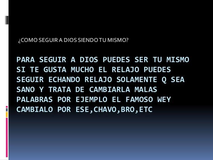 ¿COMO SEGUIR A DIOS SIENDO TU MISMO?PARA SEGUIR A DIOS PUEDES SER TU MISMOSI TE GUSTA MUCHO EL RELAJO PUEDESSEGUIR ECHANDO...