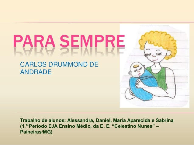 PARA SEMPRECARLOS DRUMMOND DEANDRADETrabalho de alunos: Alessandra, Daniel, Maria Aparecida e Sabrina(1.º Período EJA Ensi...