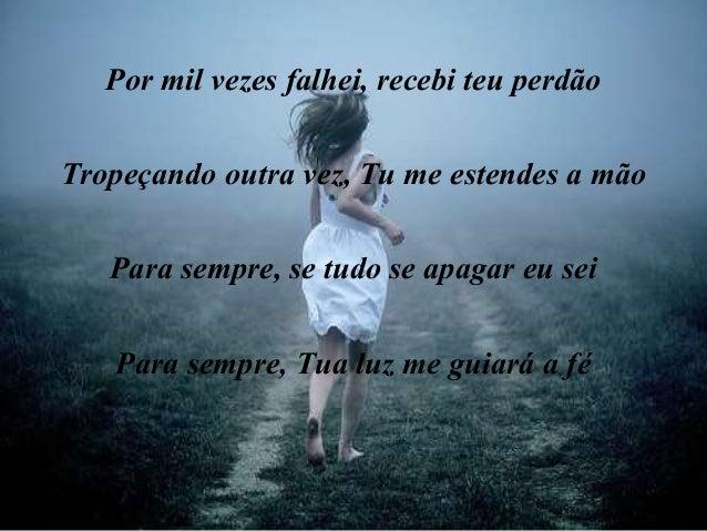 Por mil vezes falhei, recebi teu perdão Tropeçando outra vez, Tu me estendes a mão Para sempre, se tudo se apagar eu sei P...