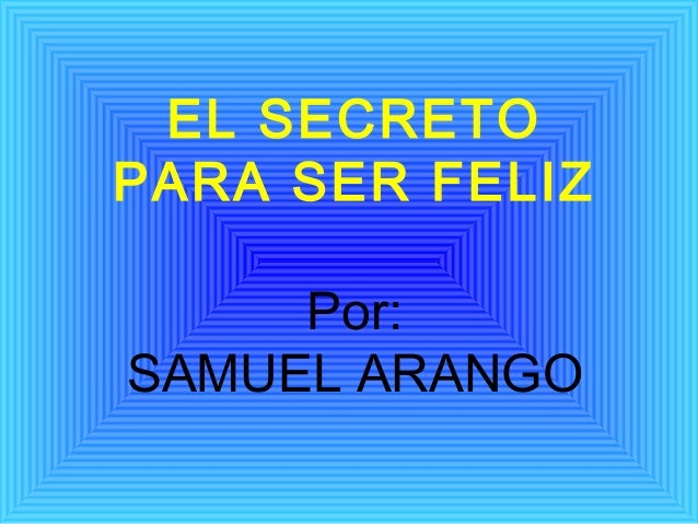 EL SECRETOPARA SER FELIZ     Por:SAMUEL ARANGO