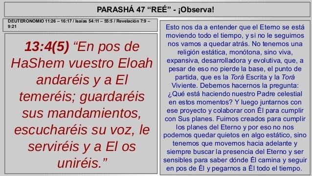 "PARASHÁ 47 ""REÉ"" - ¡Observa!  13:4(5) ""En pos de  HaShem vuestro Eloah  andaréis y a El  temeréis; guardaréis  sus mandami..."