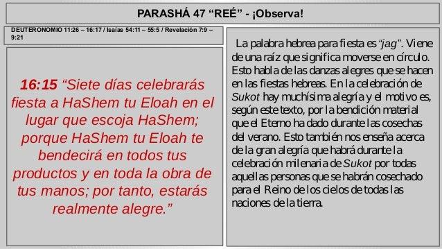 "PARASHÁ 47 ""REÉ"" - ¡Observa!  16:15 ""Siete días celebrarás  fiesta a HaShem tu Eloah en el  lugar que escoja HaShem;  porq..."