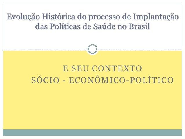 Evolução Histórica do processo de Implantação  das Políticas de Saúde no Brasil  E SEU CONTEXTO  SÓCIO - ECONÔMICO-POLÍTIC...