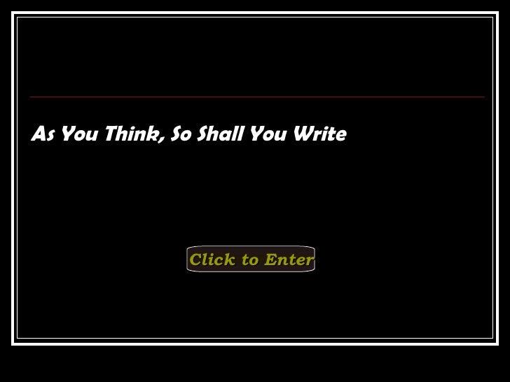<ul><li>As You Think, So Shall You Write </li></ul>Click to Enter