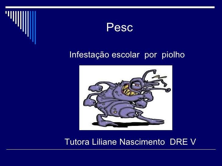 Pesc Infestação escolar por piolhoTutora Liliane Nascimento DRE V