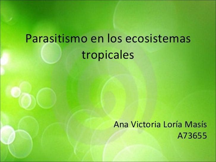 Parasitismo en los ecosistemas tropicales Ana Victoria Loría Masís A73655